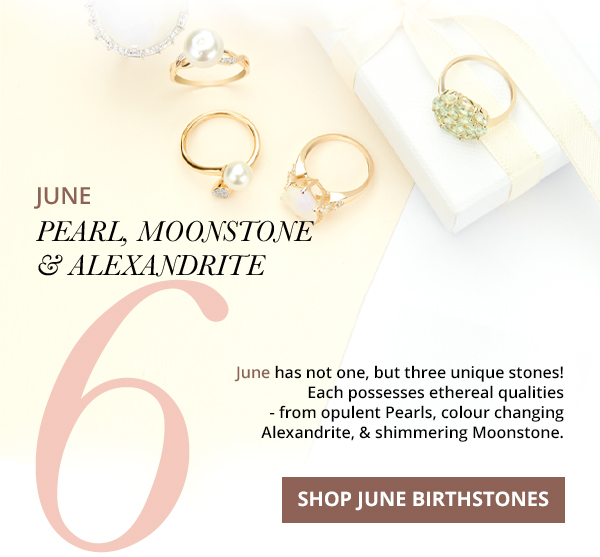 June has not one, but three unique stones! Each possesses ethereal qualities - from opulent Pearls, colour changing Alexandrite, & shimmering Moonstone. SHOP JUNE BIRTHSTONES