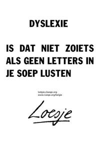 dyslexie is dat niet zoiets als geen letters in je soep lusten