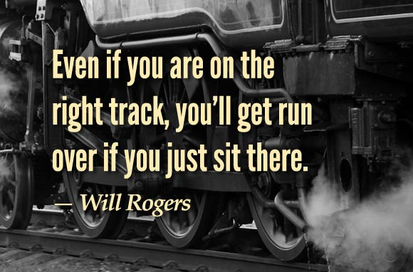 """""""Even if you are on the right track, you'll get run over if you just sit there."""" - Will Rogers"""