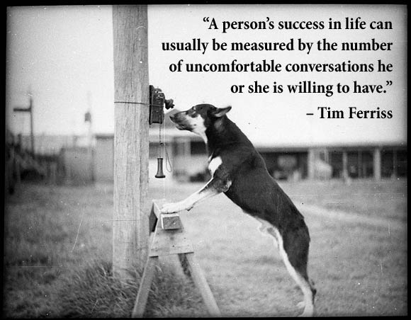 """A person's success in life can usually be measured by the number of uncomfortable conversations he or she is willing to have."" – Tim Ferriss"