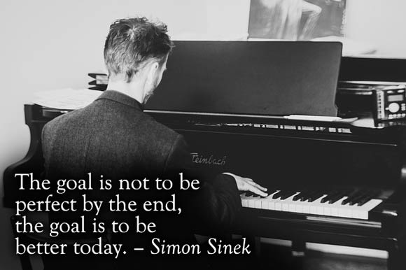 """The goal is not to be perfect by the end, the goal is to be better today."" - Simon Sinek"