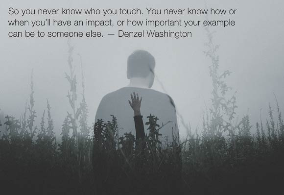 """So you never know who you touch. You never know how or when you'll have an impact, or how important your example can be to someone else."" – Denzel Washington"