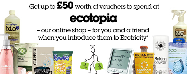 Get up to £50 of Ecotopia Vouchers when you Refer a Friend to Ecotricity