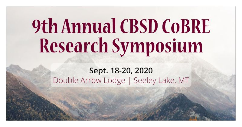 9th Annual CBSD CoBRE Research Symposium - Sept. 18-20, 2020 Double Arrow Lodge in Seeley Lake, MT