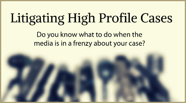 Litigating High Profile Cases MCLE