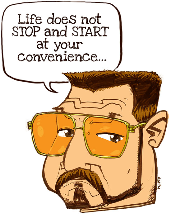 """""""Life Does Not Stop and Start at Your Convenience"""" by Samax Amen"""