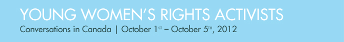 YOUNG WOMEN'S RIGHTS ACTIVISTS - Conversations in Canada | October 1st – October 5th, 2012