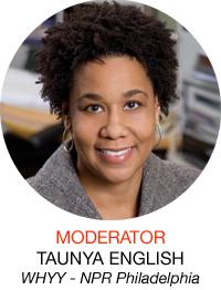 Moderator: Taunya English, WHYY - NPR Philadelphia