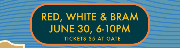 RED, WHITE & BRAM | JUNE 30, 6-10PM | TICKETS $5 AT GATE