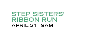 STEP SISTERS' RIBBON RUN | APRIL 21 | 8AM