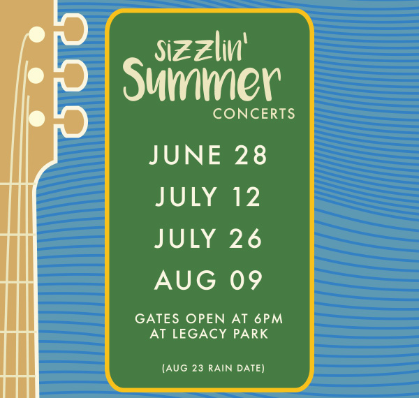 Sizzlin' Summer Concerts | JUNE 28 | JULY 12 | JULY 26 | AUG 09 | GATES OPEN AT 6PM AT LEGACY PARK | (AUG 23 RAIN DATE)