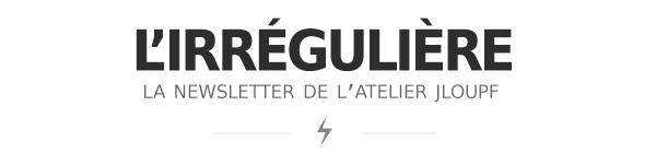 L'irrégulière, la newsletter de l'Atelier Jloupf