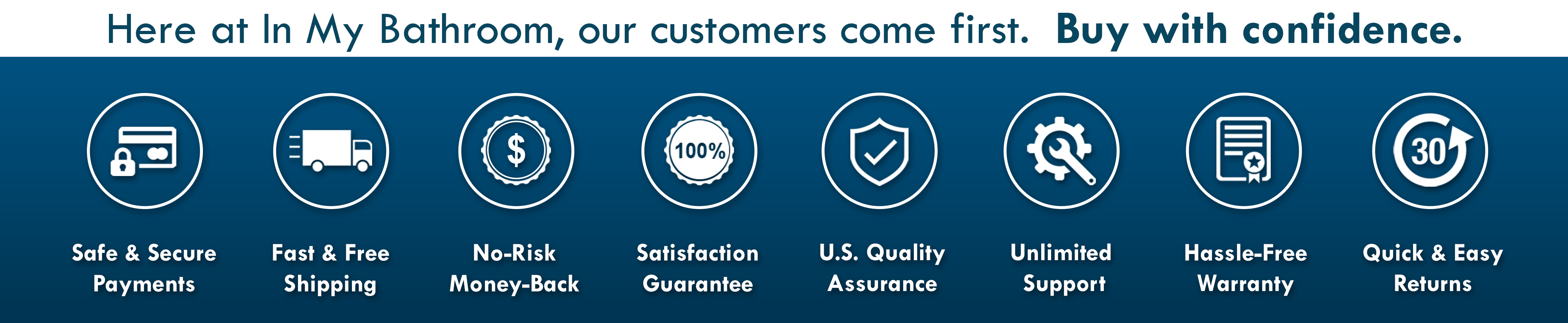 In My Bathroom - IMB - Customers Come First - Free Shipping - Safe Payments - Warranty - Money-Back - Satisfaction Guaranteed - U.S. - USA - Support - QA - Easy Returns - Newsletter - Buy With Confidence