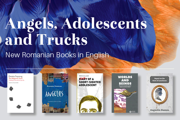 Angels, Adolescents and Trucks: New Romanian Books in English