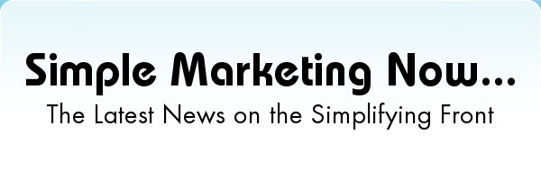 Simple Marketing Now... the latest news on the simplifying front