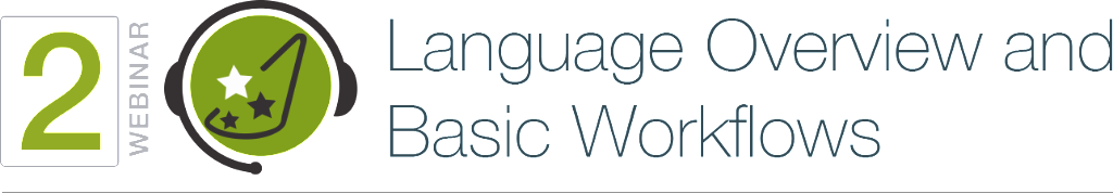 WEBINAR 2. Language Overview and Basic Workflows