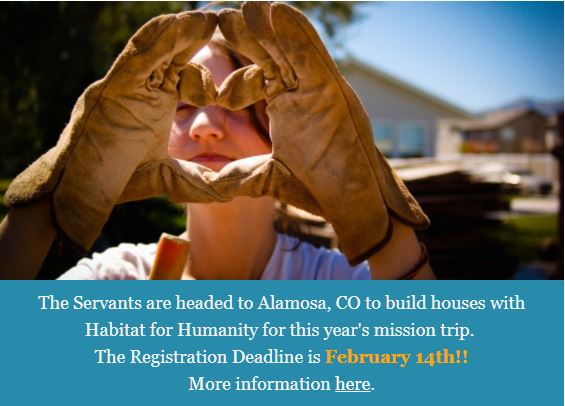 The Servants are headed to Alamosa, CO to build houses with Habitat for Humanity for this year's mission trip.  The Registration Deadline is February 14th!! More information here.