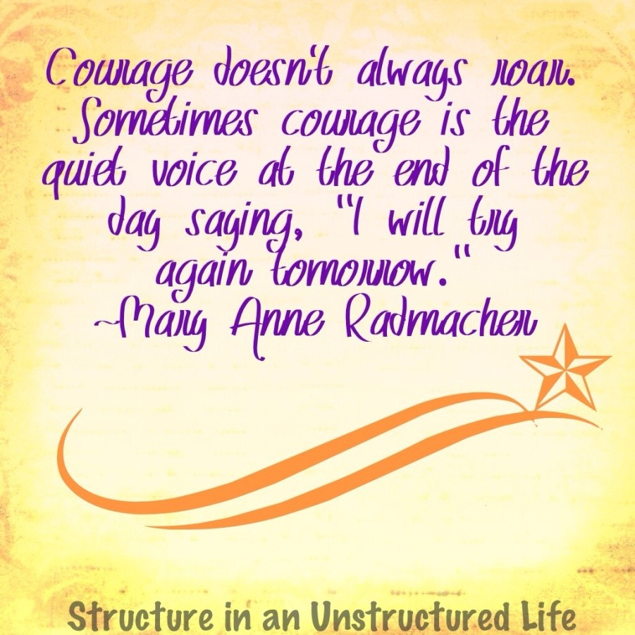 "Courage doesn't always roar. Sometimes courage is the quiet voice at the end of the day saying ""I will try again tomorrow."" ~Mary Anne Radmachen"