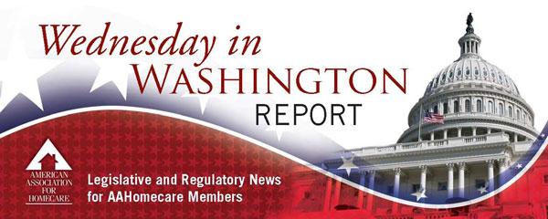 Wednesday in Washington Report - Legislative and Regulatory News for AAHomecare Members