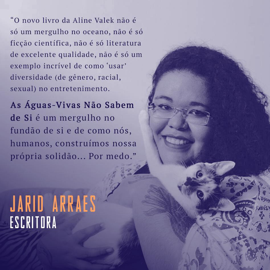 """""""O novo livro da Aline Valek não é só um mergulho no oceano, não é só ficção científica, não é só literatura de excelente qualidade, não é só um exemplo incrível de como 'usar' diversidade (de gênero, racial, sexual) no entretenimento. As águas-vivas não sabem de si é um mergulho no fundão de si e de como nós, humanos, construímos nossa própria solidão... Por medo"""" Jarid Arraes, escritora"""