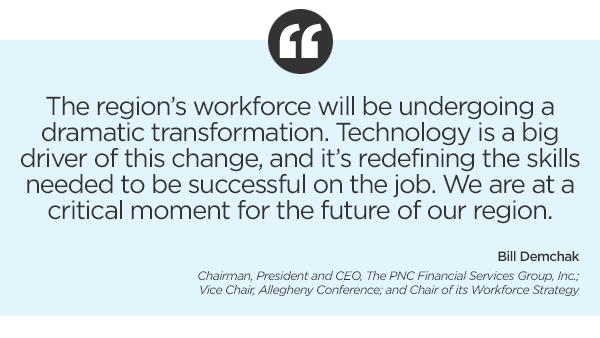 """""""The region's workforce will be undergoing a dramatic transformation. Technology is a big driver of this change, and it's redefining the skills needed to be successful on the job. We are at a critical moment for the future of our region."""" – Bill Demchak, Chairman, President and CEO, The PNC Financial Services Group, Inc.; Vice Chair, Allegheny Conference; and Chair of its Workforce Strategy"""