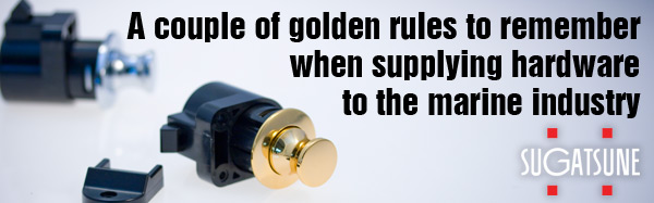 A couple of golden rules to remember when supplying hardware to the marine industry