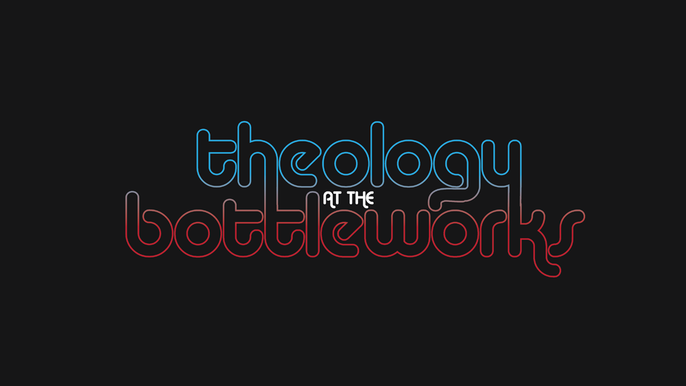 Theology at the Bottleworks