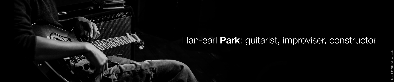 Han-earl Park: guitarist, improviser, constructor