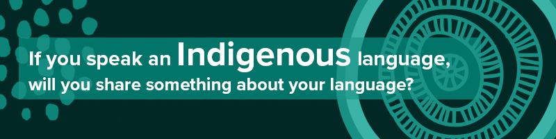 If you speak an Indigenous language - will you share something about your language?