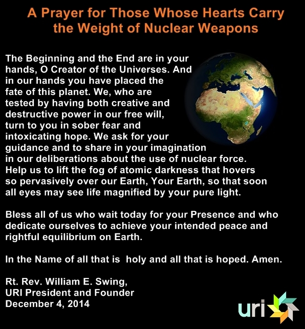 A Prayer for Those Whose Hearts Carry the Weight of Nuclear Weapons  The Beginning and the End are in your hands, O Creator of   the Universes. And in our hands you have placed the fate of this planet. We, who are tested by having both creative and destructive power in our free will, turn to you in sober fear and intoxicating hope. We ask for your guidance and to share in your imagination in our deliberations about the use of nuclear force. Help us to lift the fog of atomic darkness that hovers so pervasively over our Earth, Your Earth, so that soon all eyes may see life magnified by your pure light. Bless all of us who wait today for your Presence and who dedicate ourselves to achieve your intended peace and rightful equilibrium on Earth.  In the Name of all that is  holy and all that is hoped. Amen.   the Rt. Rev. William E. Swing, URI President and Founder December 4, 2014