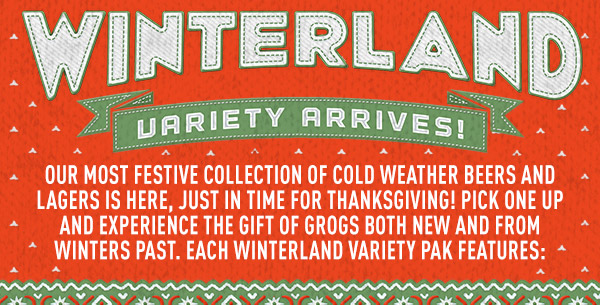 Winterland Variety Arrives! Our most festive collection of cold weather beers and lagers is here, just in time for Thanksgiving!