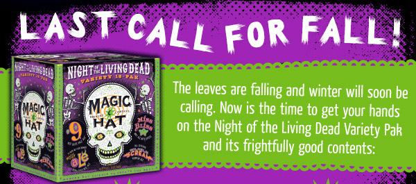 Last Call for Fall... The leaves are falling and winter will soon be calling. Now is the time to get your hands on the Night of the Living Dead Variety Pak and its frightfully good contents...