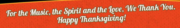 For the Music, the Spirit and the Love, We Thank You. Happy Thanksgiving!