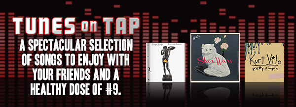 Tunes on Tap. A spectacular selection of songs to enjoy with your friends and a healthy dose of #9.