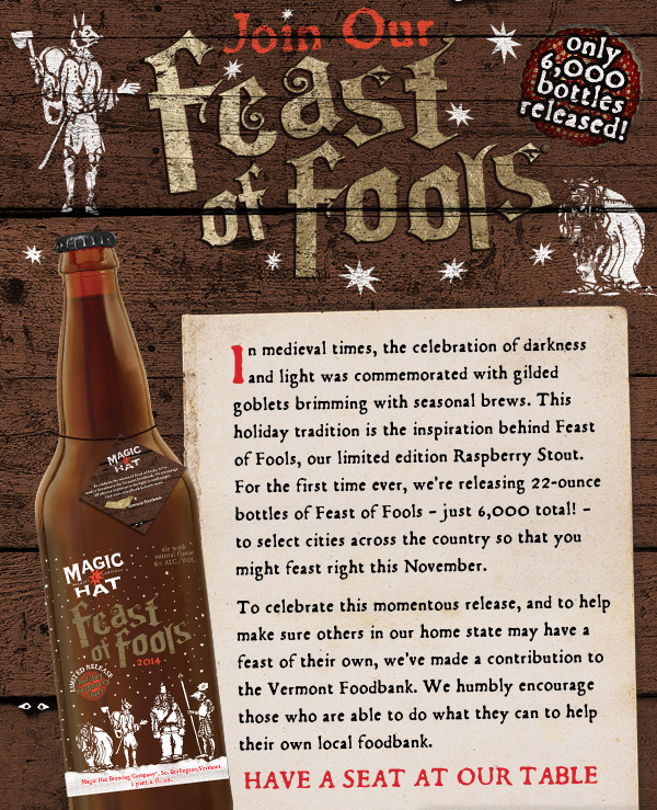 Join Our Feast of Fools - In medieval times, the celebration of darkness and light was commemorated with gilded goblets brimming with seasonal brews. This holiday tradition is the inspiration behind Feast of Fools, our limited edition Raspberry Stout.