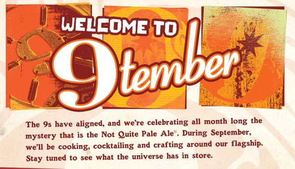 Welcome to 9tember. The 9s have aligned, and we're celebrating all month long the mystery that is the Not Quite Pale Ale®...