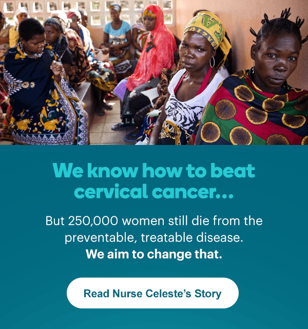 We know how to beat cervical cancer… But 250,000 women still die from the preventable, treatable disease. We aim to change that. Learn More.