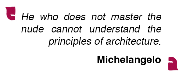 He who does not master the nude cannot understand the principles of architecture. Michelangelo