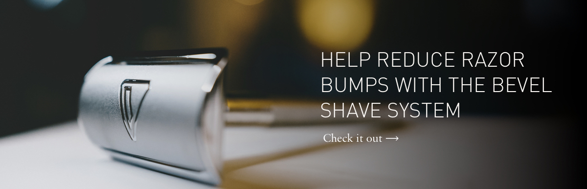 Helps Reduce Razor Bumps: Bevel Shave System.