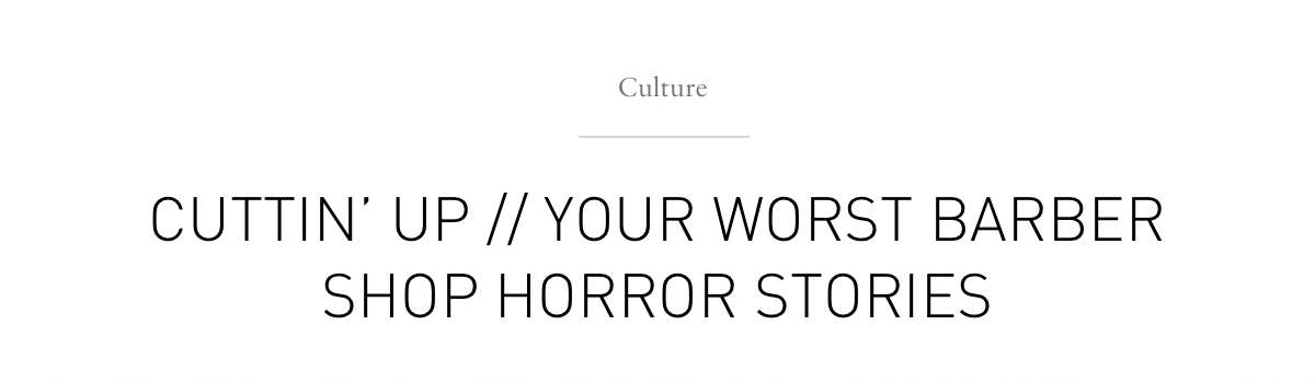 Culture CUTTING UP// YOUR WORST BARBER SHOP HORROR STORIES