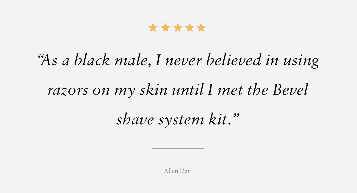5 STARS As a black male, I never believed in using razors on my skin until I met the Bevel shave system kit.