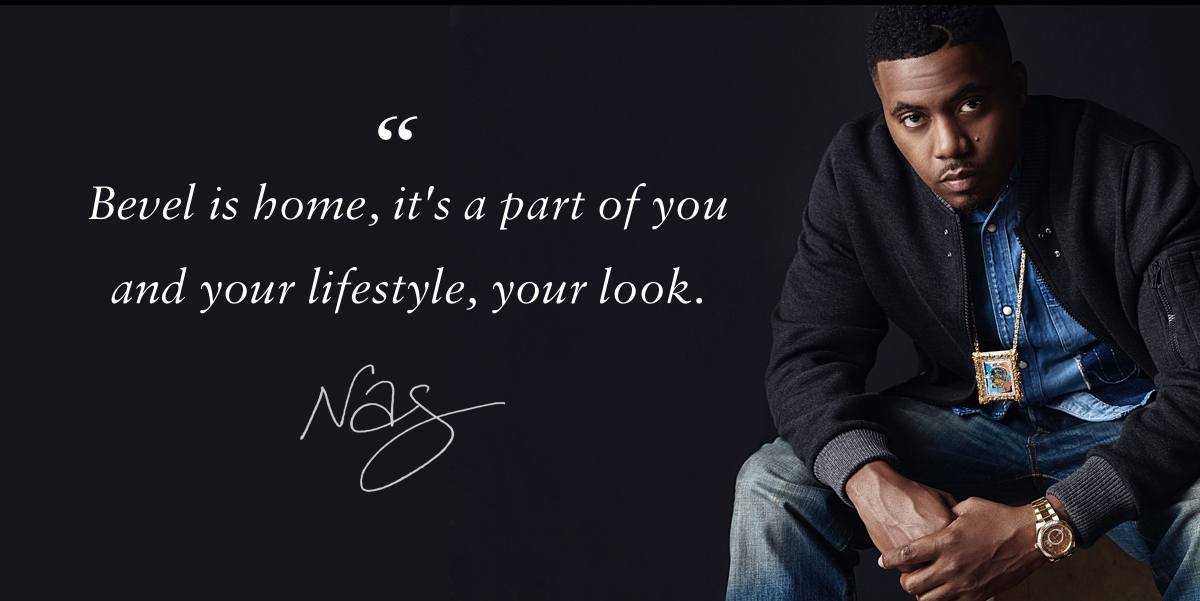 Bevel is home, it's part of you and your lifestyle, your look. Nas