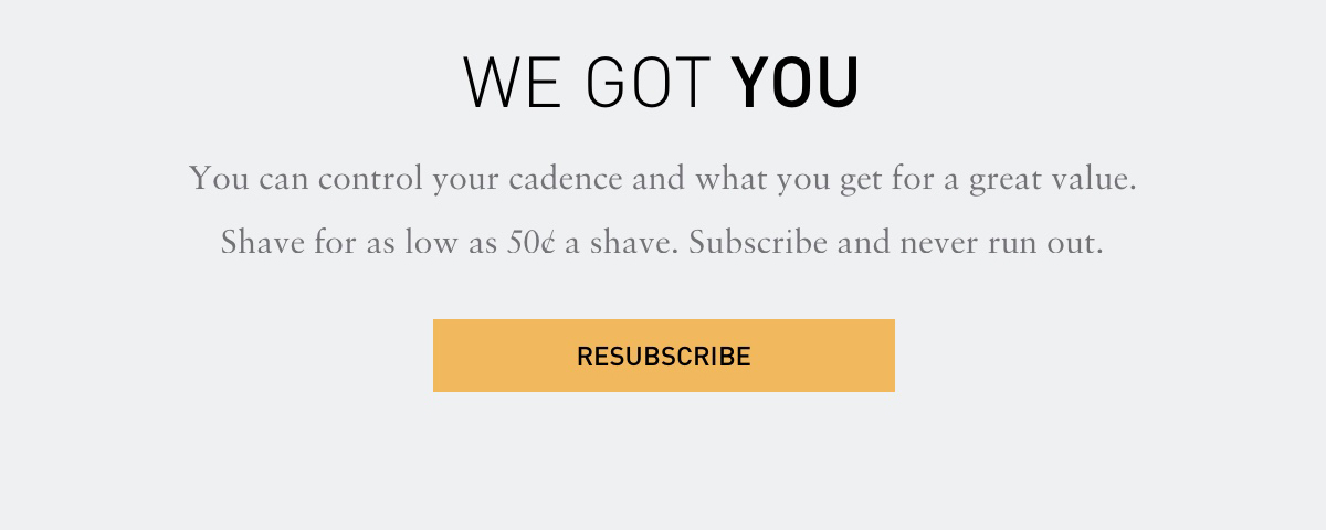 WE GOT YOU. You can control your cadence and what you get for a great value. Shave for as low as 50 cents a shave.