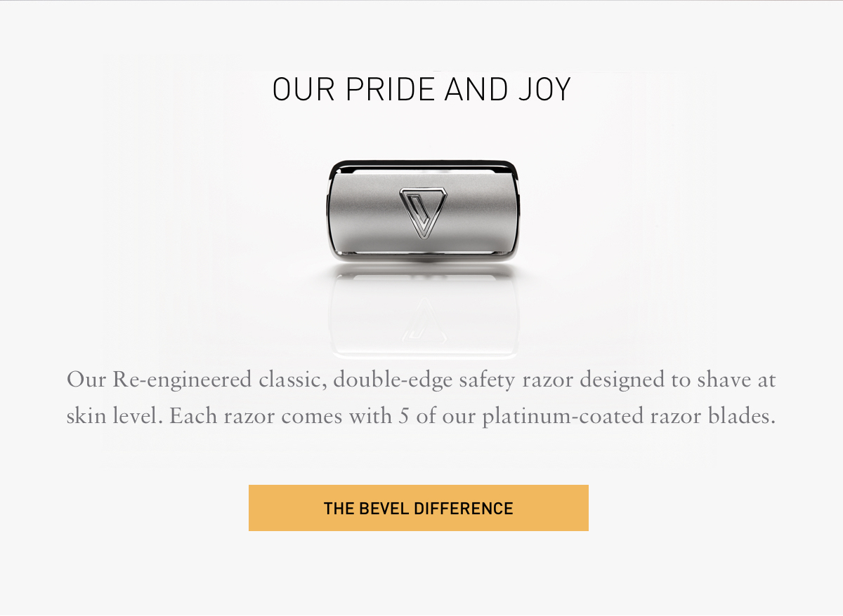 OUR PRIDE AND JOY. Our Re-engineered classic, double-edge safety razor designed to shave at skin level. Each razor comes with 5 of our platinum-coated razor blades. THE BEVEL DIFFERENCE