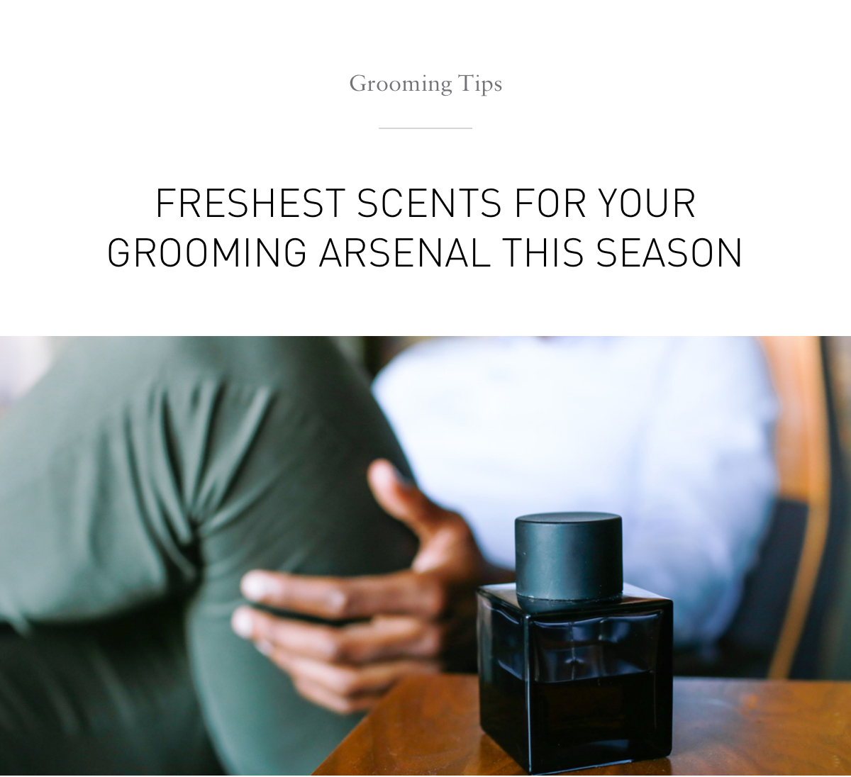 Grooming Tips: Freshest Scents For Your Grooming Arsenal This Season