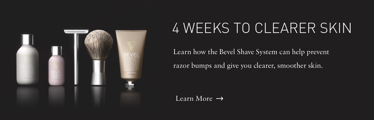 4 WEEKS TO CLEARER SKIN Learn how the Bevel Shave System can help prevent razor bumps and give you clearer, smoother skin. Learn More