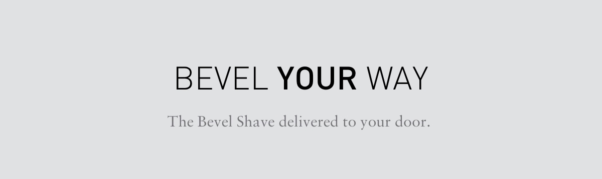 BEVEL YOUR WAY. The Bevel Shave delivered to your door.