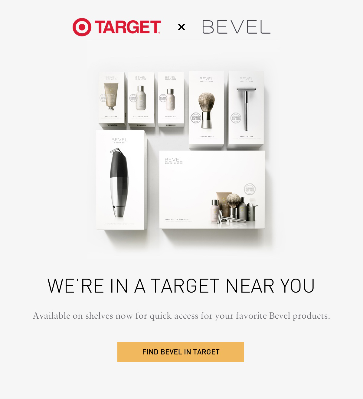 TARGET X Bevel. WE'RE IN A TARGET NEAR YOU. Available on shelves now for quick access for your favorite Bevel products. FIND BEVEL IN TARGET.