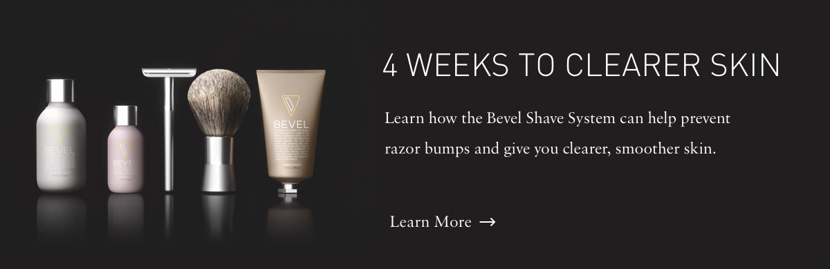 4 WEEKS TO CLEARER SKIN. Learn how the Bevel Shave System can help prevent razor bumps and give you clearer, smoother skin. Learn More.