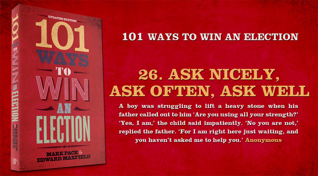 Ask nicely, ask often, ask well - one of the 101 ways to win an election